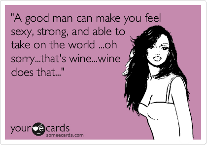 """A good man can make you feel sexy, strong, and able to take on the world ...oh sorry...that's wine...wine does that..."""