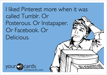 I liked Pinterest more when it was called Tumblr. Or Posterous. Or Instapaper. Or Facebook. Or Delicious.