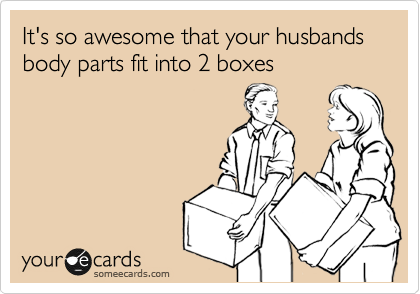 It's so awesome that your husbands body parts fit into 2 boxes