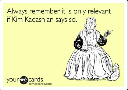 Always remember it is only relevant if Kim Kadashian says so.