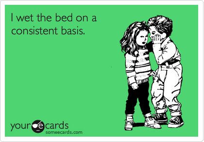 I wet the bed on a consistent basis.
