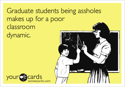 Graduate students being assholes makes up for a poor classroom dynamic.