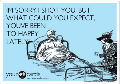 IM SORRY I SHOT YOU, BUT WHAT COULD YOU EXPECT, YOUVE BEEN TO HAPPY LATELY!