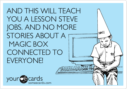 AND THIS WILL TEACH YOU A LESSON STEVE JOBS. AND NO MORE STORIES ABOUT A  MAGIC BOX CONNECTED TO EVERYONE!