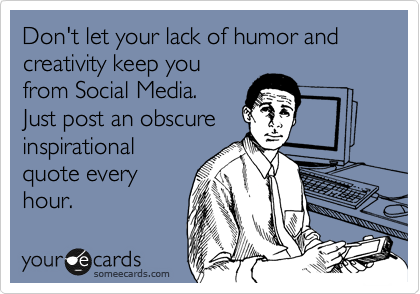 Don't let your lack of humor and creativity keep you from Social Media. Just post an obscure inspirational quote every hour.