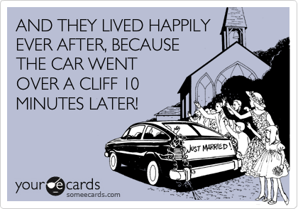 AND THEY LIVED HAPPILY EVER AFTER, BECAUSE THE CAR WENT OVER A CLIFF 10 MINUTES LATER!