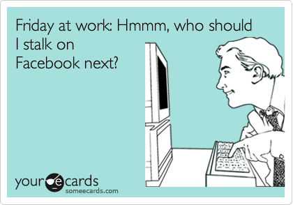 Friday at work: Hmmm, who should I stalk on Facebook next?