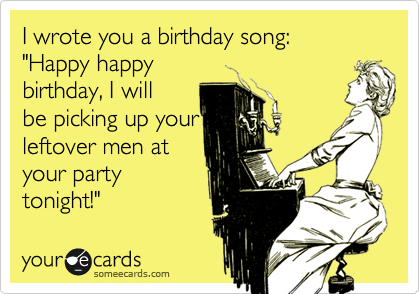"""I wrote you a birthday song: """"Happy happy birthday, I will be picking up your leftover men at your party tonight!"""""""