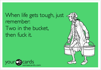 When life gets tough, just remember: Two in the bucket,  then fuck it.