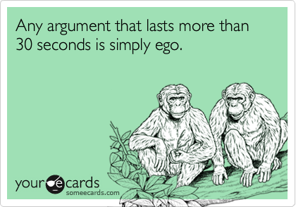 Any argument that lasts more than 30 seconds is simply ego.
