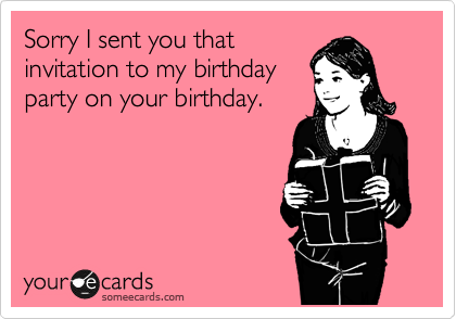 Sorry I sent you that invitation to my birthday party on your birthday.