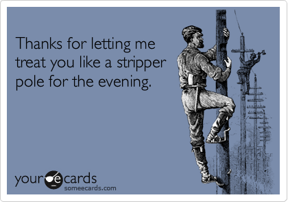 Thanks for letting me treat you like a stripper pole for the evening.