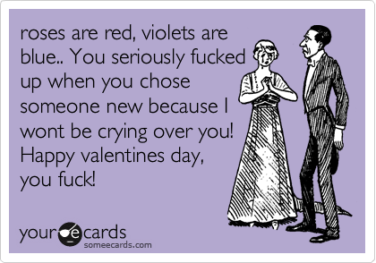 roses are red, violets are blue.. You seriously fucked up when you chose someone new because I wont be crying over you! Happy valentines day, you fuck!