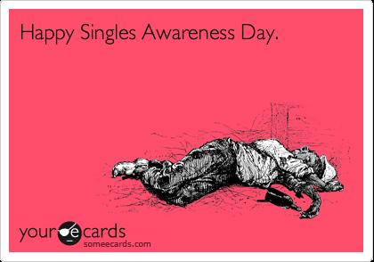 Happy Singles Awareness Day.