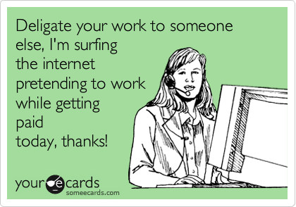 Deligate your work to someone else, I'm surfing the internet pretending to work while getting paid today, thanks!