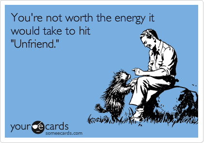 "You're not worth the energy it would take to hit ""Unfriend."""