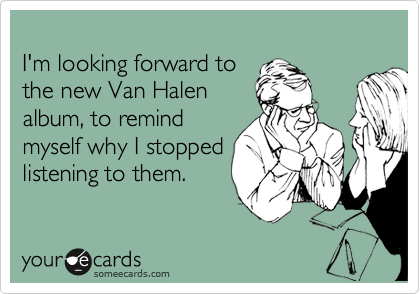 I'm looking forward to  the new Van Halen album, to remind myself why I stopped listening to them.