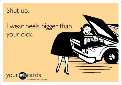 Shut up.  I wear heels bigger than your dick.