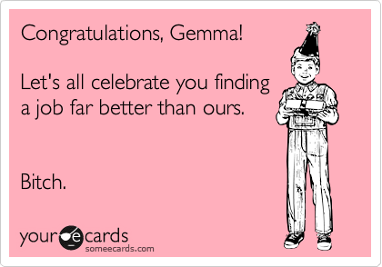 Congratulations, Gemma!  Let's all celebrate you finding a job far better than ours.   Bitch.