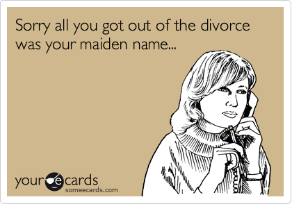Sorry all you got out of the divorce was your maiden name...