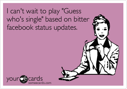 "I can't wait to play ""Guess who's single"" based on bitter facebook status updates."