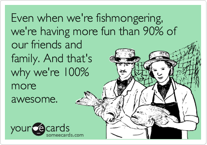 Even when we're fishmongering, we're having more fun than 90% of our friends and family. And that's why we're 100% more awesome.