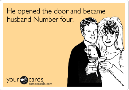 He opened the door and became husband Number four.