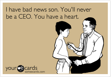 I have bad news son. You'll never be a CEO. You have a heart.