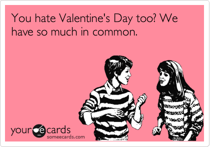 You hate Valentine's Day too? We have so much in common.