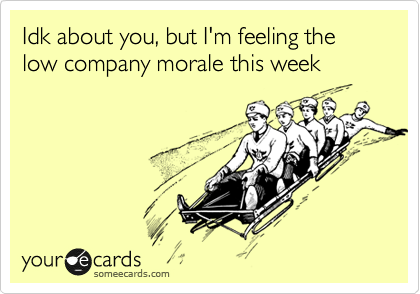 Idk about you, but I'm feeling the low company morale this week