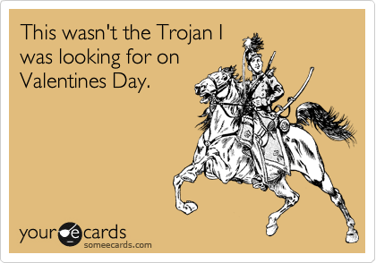 This wasn't the Trojan I was looking for on  Valentines Day.