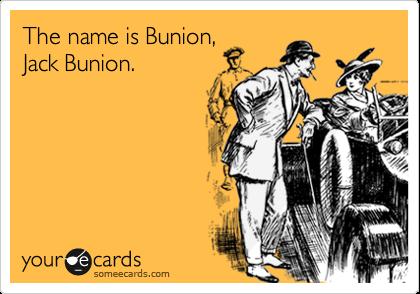 The name is Bunion, Jack Bunion.