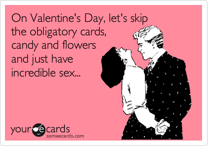 On Valentine's Day, let's skip the obligatory cards, candy and flowers and just have incredible sex...