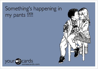 Something's happening in my pants !?!?!