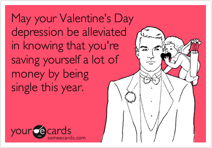 May your Valentine's Day depression be alleviated in knowing that you're saving yourself a lot of money by being single this year.
