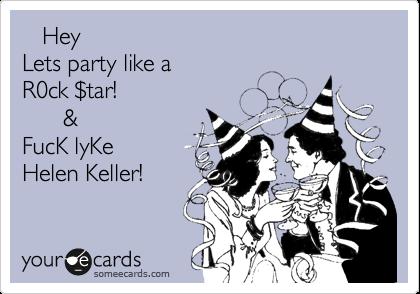 Hey Lets party like a R0ck %24tar!       &  FucK lyKe Helen Keller!
