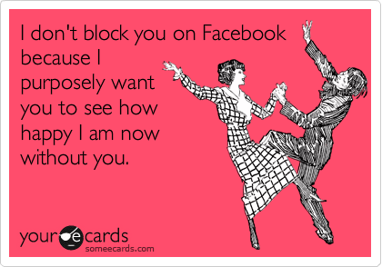 I don't block you on Facebook because I purposely want you to see how happy I am now without you.