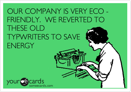 OUR COMPANY IS VERY ECO - FRIENDLY.  WE REVERTED TO THESE OLD TYPWRITERS TO SAVE ENERGY