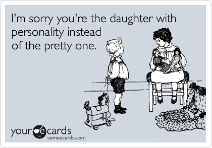 I'm sorry you're the daughter with personality instead of the pretty one.