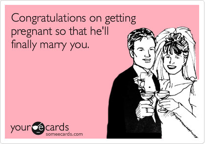 Congratulations on getting pregnant so that he'll finally marry you.