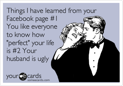 """Things I have learned from your Facebook page %231 You like everyone to know how """"perfect"""" your life is %232 Your husband is ugly"""