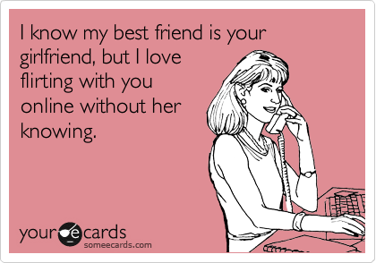I know my best friend is your girlfriend, but I love flirting with you online without her knowing.
