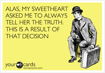 ALAS, MY SWEETHEART ASKED ME TO ALWAYS TELL HER THE TRUTH.  THIS IS A RESULT OF THAT DECISION
