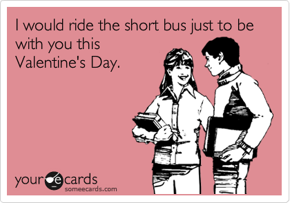 I would ride the short bus just to be with you this Valentine's Day.