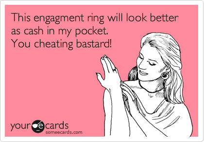 This engagment ring will look better as cash in my pocket. You cheating bastard!
