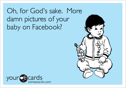 Oh, for God's sake.  More damn pictures of your baby on Facebook?