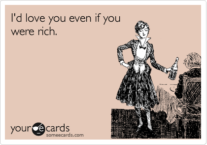 I'd love you even if you were rich.