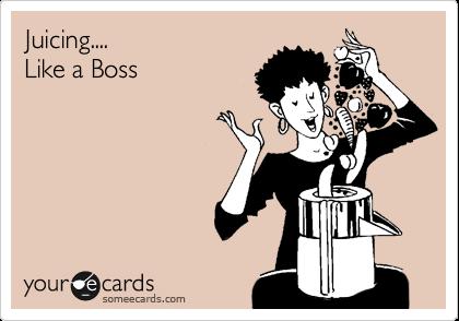 Juicing.... Like a Boss