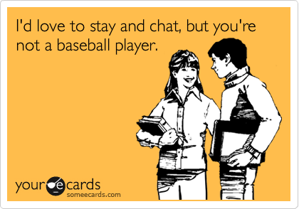 I'd love to stay and chat, but you're not a baseball player.
