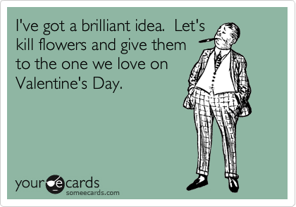 I've got a brilliant idea.  Let's kill flowers and give them to the one we love on Valentine's Day.
